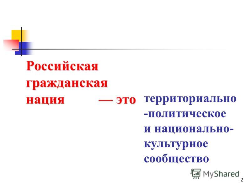 2 Российская гражданская нация территориально -политическое и национально- культурное сообщество это это
