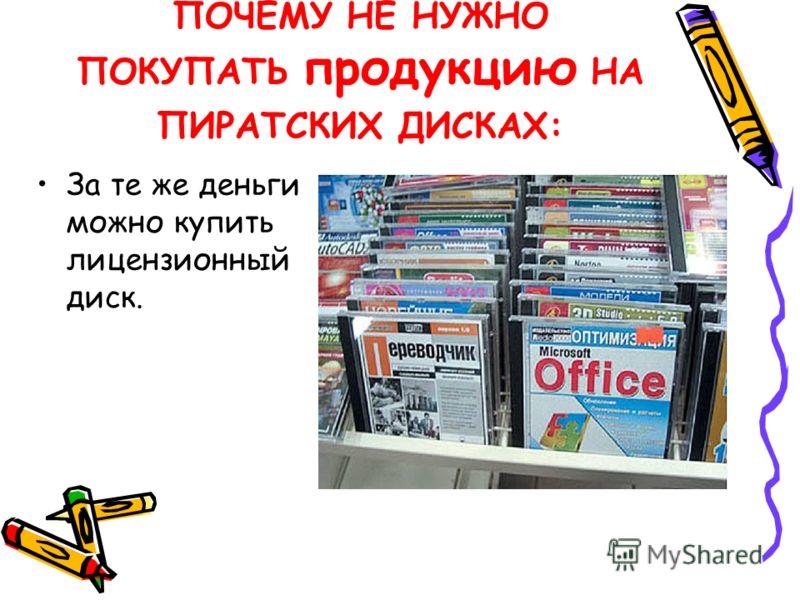 ПОЧЕМУ НЕ НУЖНО ПОКУПАТЬ продукцию НА ПИРАТСКИХ ДИСКАХ: За те же деньги можно купить лицензионный диск.
