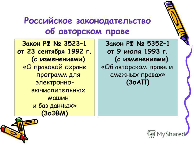 Российское законодательство об авторском праве Закон РФ 5352–1 от 9 июля 1993 г. (с изменениями) «Об авторском праве и смежных правах» (ЗоАП) Закон РФ 3523–1 от 23 сентября 1992 г. (с изменениями) «О правовой охране программ для электронно- вычислите