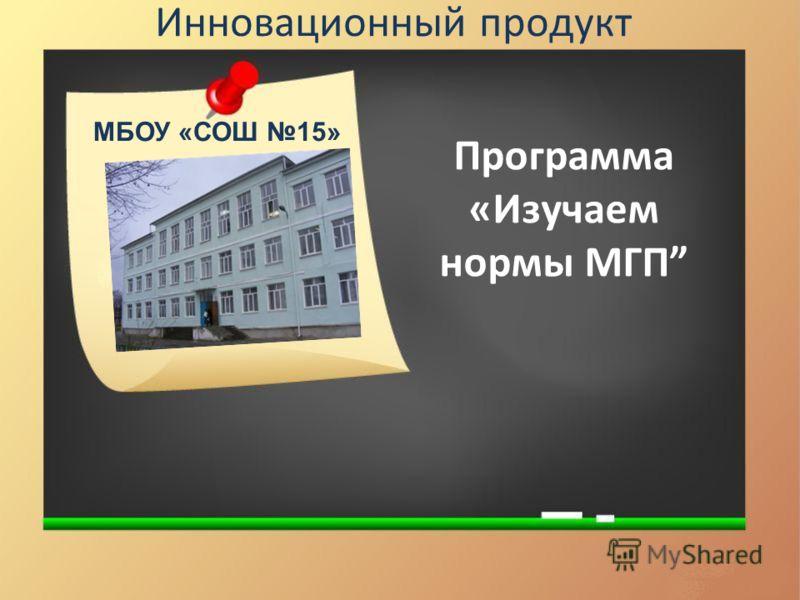 Инновационный продукт Программа «Изучаем нормы МГП МБОУ «СОШ 15»