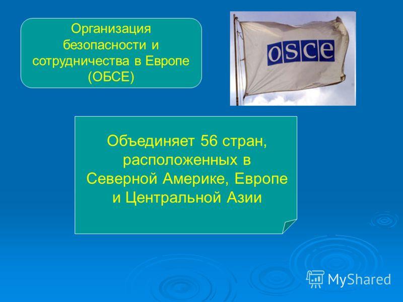Организация безопасности и сотрудничества в Европе (ОБСЕ) Объединяет 56 стран, расположенных в Северной Америке, Европе и Центральной Азии