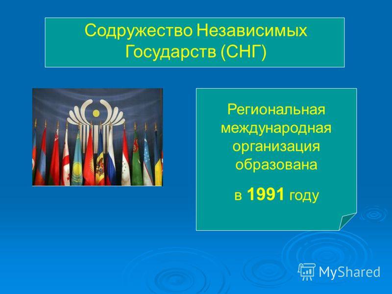 Содружество Независимых Государств (СНГ) Региональная международная организация образована в 1991 году