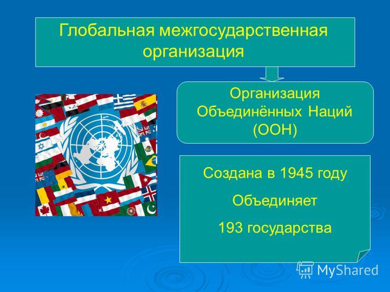 Глобальная межгосударственная организация Организация Объединённых Наций (ООН) Создана в 1945 году Объединяет 193 государства