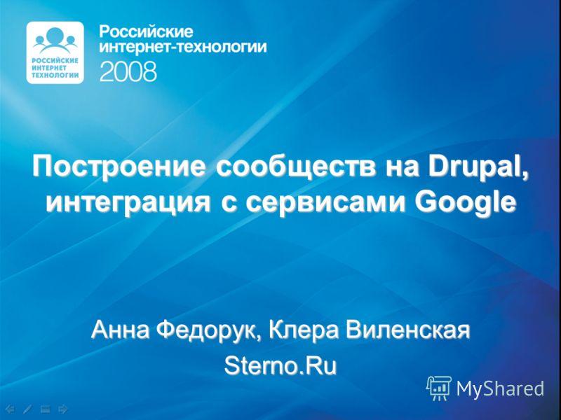 Построение сообществ на Drupal, интеграция с сервисами Google Анна Федорук, Клера Виленская Sterno.Ru