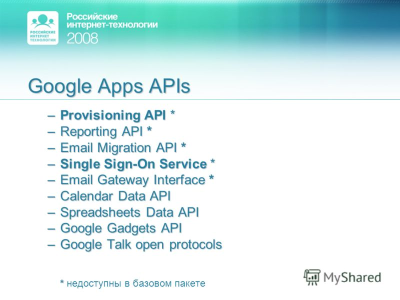 Google Apps APIs –Provisioning API * –Reporting API * –Email Migration API * –Single Sign-On Service * –Email Gateway Interface * –Calendar Data API –Spreadsheets Data API –Google Gadgets API –Google Talk open protocols * * недоступны в базовом пакет