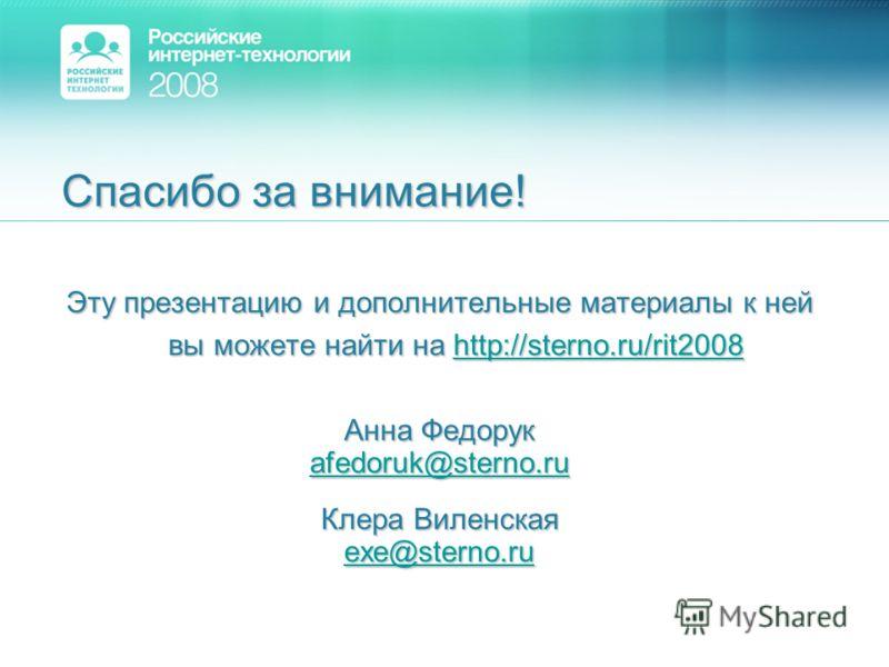 Спасибо за внимание! Эту презентацию и дополнительные материалы к ней вы можете найти на http://sterno.ru/rit2008 Анна Федорук afedoruk@sterno.ru Клера Виленская exe@sterno.ru