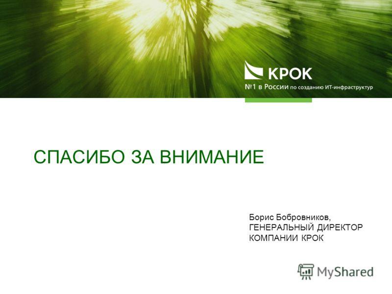 СПАСИБО ЗА ВНИМАНИЕ Борис Бобровников, ГЕНЕРАЛЬНЫЙ ДИРЕКТОР КОМПАНИИ КРОК