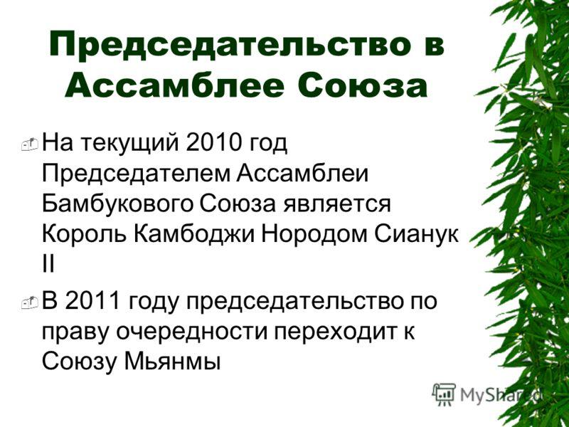Председательство в Ассамблее Союза На текущий 2010 год Председателем Ассамблеи Бамбукового Союза является Король Камбоджи Нородом Сианук II В 2011 году председательство по праву очередности переходит к Союзу Мьянмы