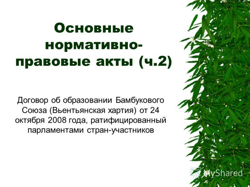 Основные нормативно- правовые акты (ч.2) Договор об образовании Бамбукового Союза (Вьентьянская хартия) от 24 октября 2008 года, ратифицированный парламентами стран-участников