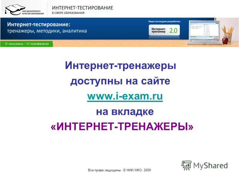Все права защищены. © НИИ МКО. 2009 Интернет-тренажеры доступны на сайте www.i-exam.ruwww.i-exam.ru на вкладке «ИНТЕРНЕТ-ТРЕНАЖЕРЫ»