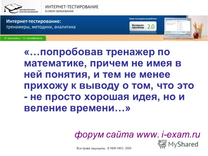 Все права защищены. © НИИ МКО. 2009 «…попробовав тренажер по математике, причем не имея в ней понятия, и тем не менее прихожу к выводу о том, что это - не просто хорошая идея, но и веление времени…» форум сайта www. i-exam.ru