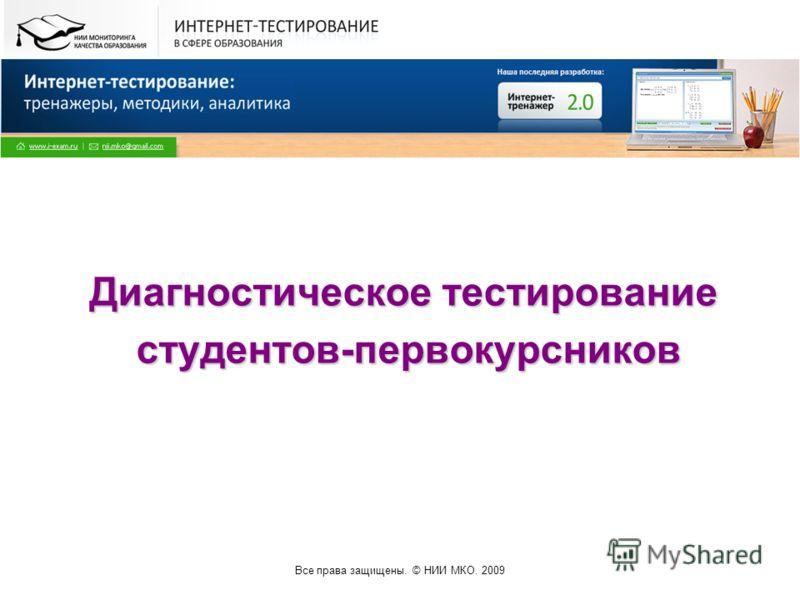 Все права защищены. © НИИ МКО. 2009 Диагностическое тестирование студентов-первокурсников студентов-первокурсников