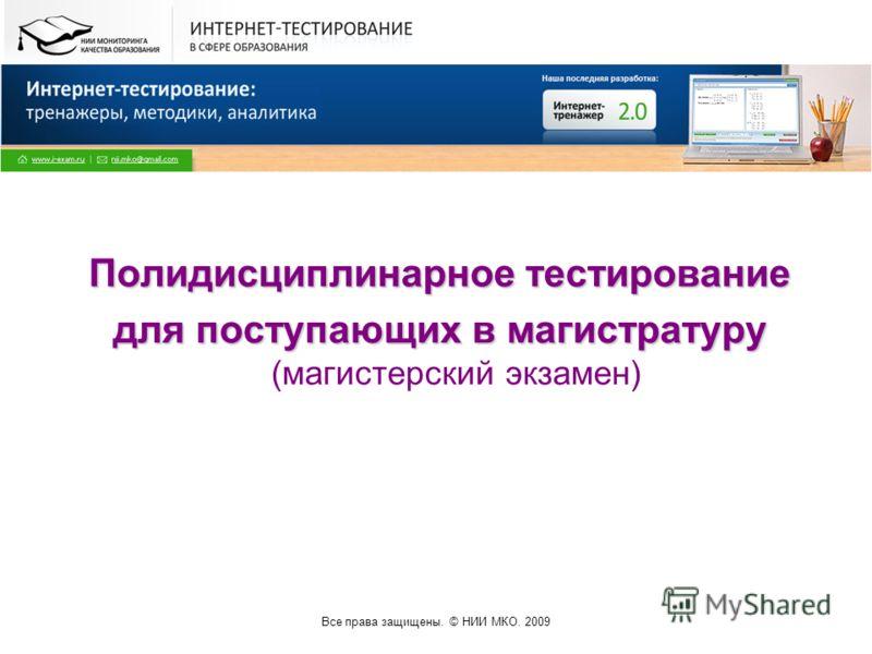 Все права защищены. © НИИ МКО. 2009 Полидисциплинарное тестирование для поступающих в магистратуру для поступающих в магистратуру (магистерский экзамен)