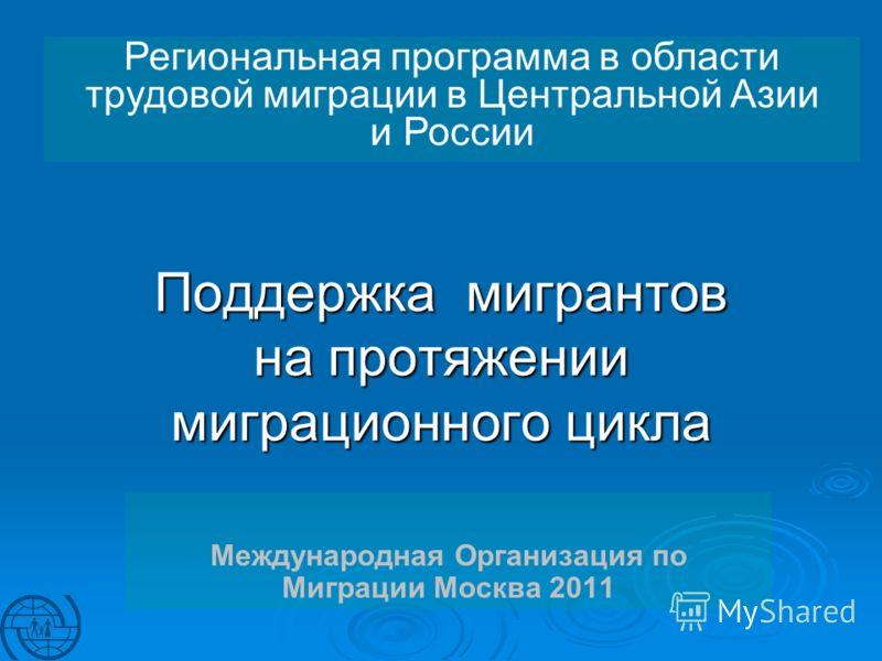 Поддержка мигрантов на протяжении миграционного цикла Международная Организация по Миграции Москва 2011 Региональная программа в области трудовой миграции в Центральной Азии и России