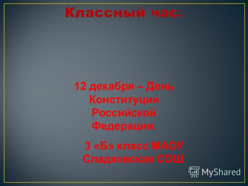 12 декабря – День Конституции Российской Федерации. 3 «Б» класс МАОУ Сладковская СОШ