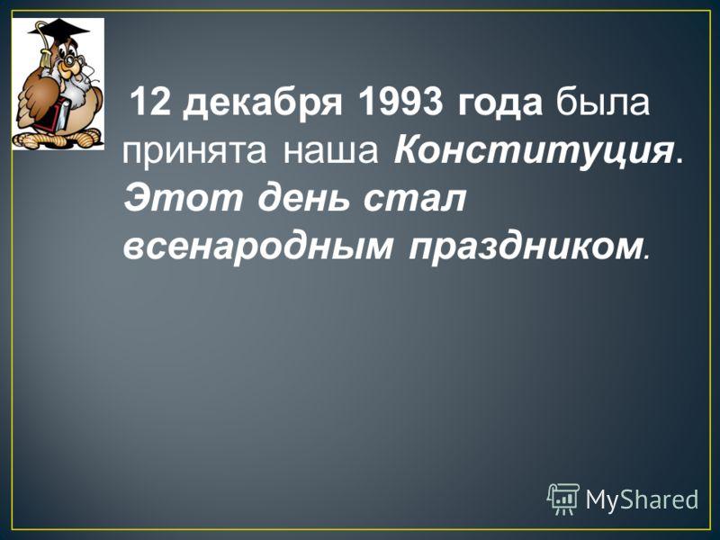 12 декабря 1993 года была принята наша Конституция. Этот день стал всенародным праздником.