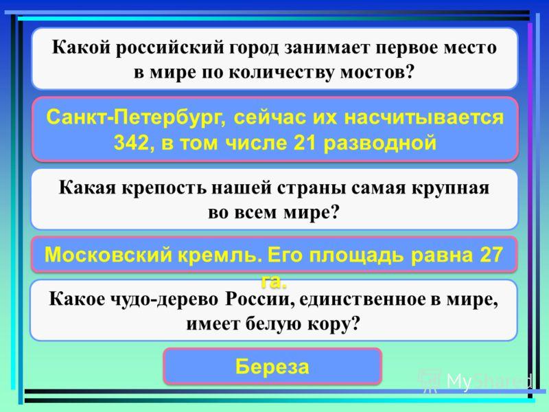 Какой российский город занимает первое место в мире по количеству мостов? Какая крепость нашей страны самая крупная во всем мире? Какое чудо-дерево России, единственное в мире, имеет белую кору? Санкт-Петербург, сейчас их насчитывается 342, в том чис