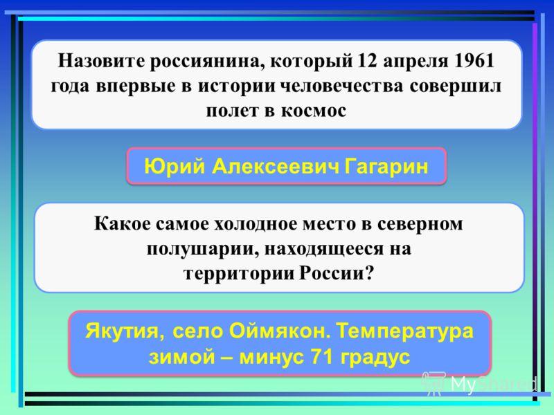 Назовите россиянина, который 12 апреля 1961 года впервые в истории человечества совершил полет в космос Юрий Алексеевич Гагарин Какое самое холодное место в северном полушарии, находящееся на территории России? Якутия, село Оймякон. Температура зимой