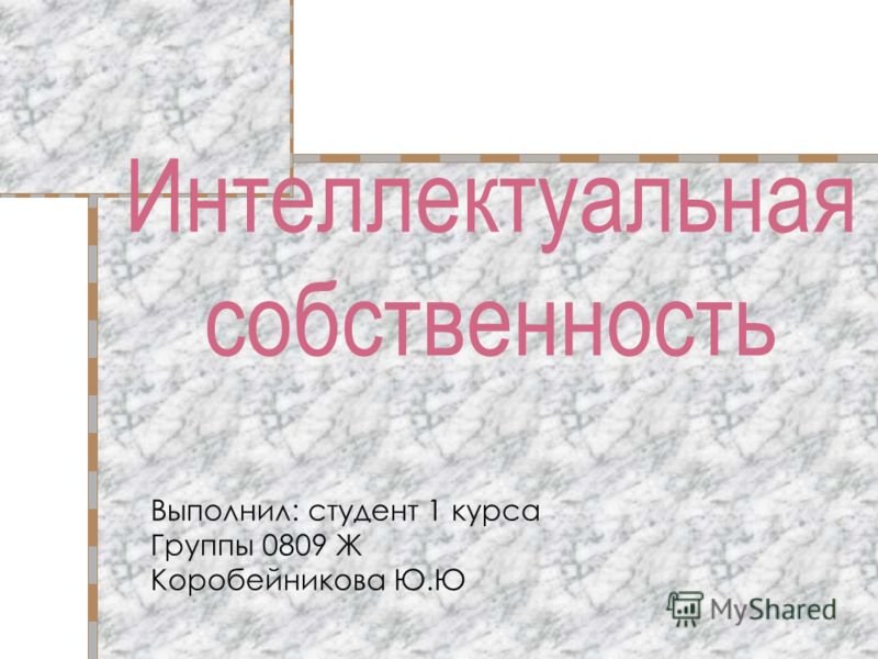 Интеллектуальная собственность Выполнил: студент 1 курса Группы 0809 Ж Коробейникова Ю.Ю