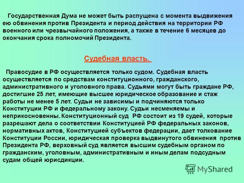 Государственная Дума не может быть распущена с момента выдвижения ею обвинения против Президента и период действия на территории РФ военного или чрезвычайного положения, а также в течение 6 месяцев до окончания срока полномочий Президента. Судебная в