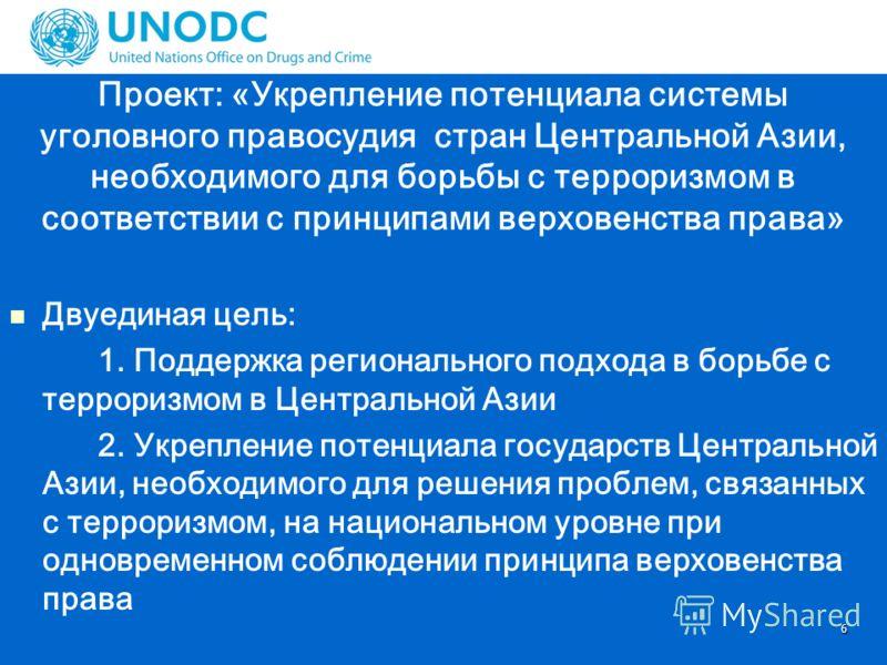 6 Проект: «Укрепление потенциала системы уголовного правосудия стран Центральной Азии, необходимого для борьбы с терроризмом в соответствии с принципами верховенства права» Двуединая цель: 1. Поддержка регионального подхода в борьбе с терроризмом в Ц