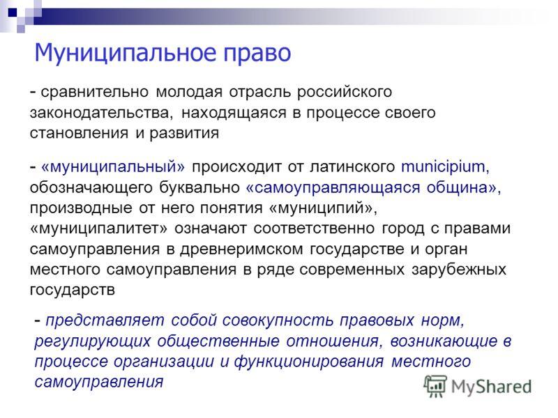 Муниципальное право - сравнительно молодая отрасль российского законодательства, находящаяся в процессе своего становления и развития - «муниципальный» происходит от латинского municipium, обозначающего буквально «самоуправляющаяся община», производн