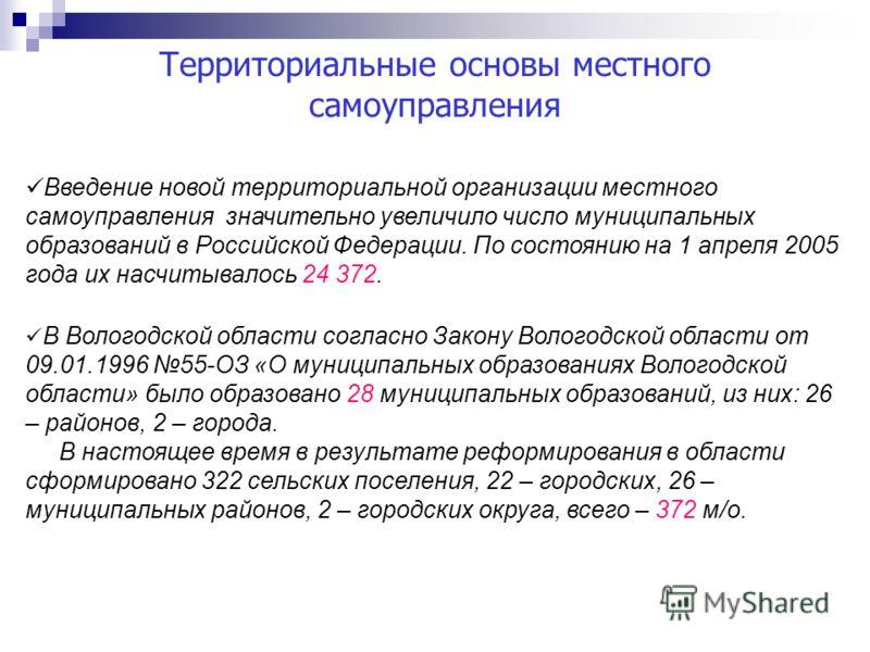 Территориальные основы местного самоуправления Введение новой территориальной организации местного самоуправления значительно увеличило число муниципальных образований в Российской Федерации. По состоянию на 1 апреля 2005 года их насчитывалось 24 372
