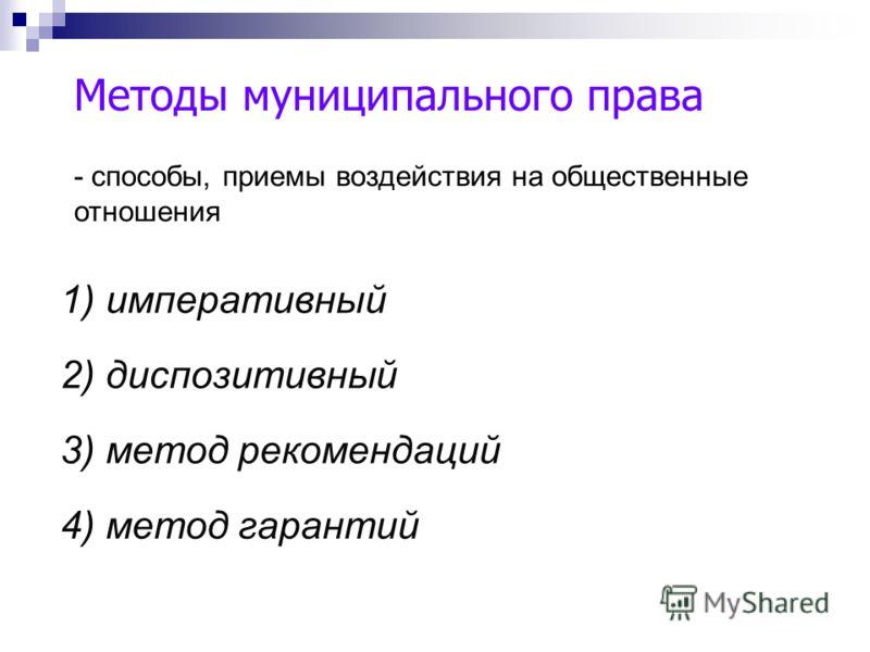 Методы муниципального права 1) императивный 2) диспозитивный 3) метод рекомендаций 4) метод гарантий - способы, приемы воздействия на общественные отношения