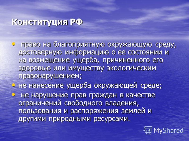 Конституция РФ право на благоприятную окружающую среду, достоверную информацию о ее состоянии и на возмещение ущерба, причиненного его здоровью или имуществу экологическим правонарушением; право на благоприятную окружающую среду, достоверную информац