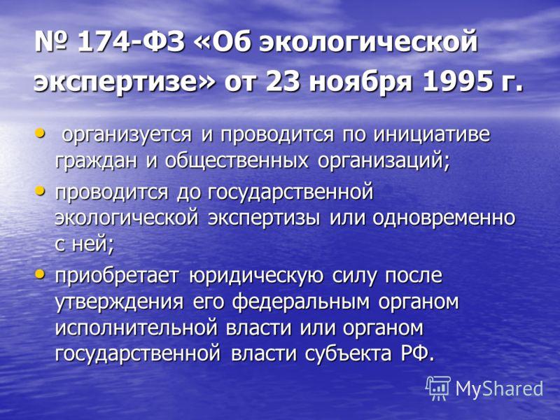 174-ФЗ «Об экологической экспертизе» от 23 ноября 1995 г. 174-ФЗ «Об экологической экспертизе» от 23 ноября 1995 г. организуется и проводится по инициативе граждан и общественных организаций; организуется и проводится по инициативе граждан и обществе