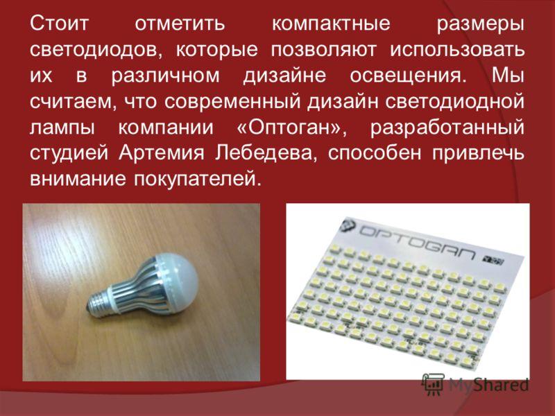 Стоит отметить компактные размеры светодиодов, которые позволяют использовать их в различном дизайне освещения. Мы считаем, что современный дизайн светодиодной лампы компании «Оптоган», разработанный студией Артемия Лебедева, способен привлечь вниман
