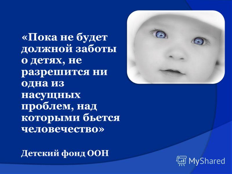 «Пока не будет должной заботы о детях, не разрешится ни одна из насущных проблем, над которыми бьется человечество» Детский фонд ООН
