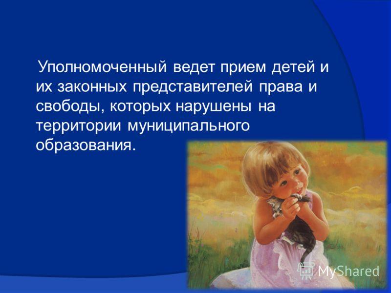 Уполномоченный ведет прием детей и их законных представителей права и свободы, которых нарушены на территории муниципального образования.