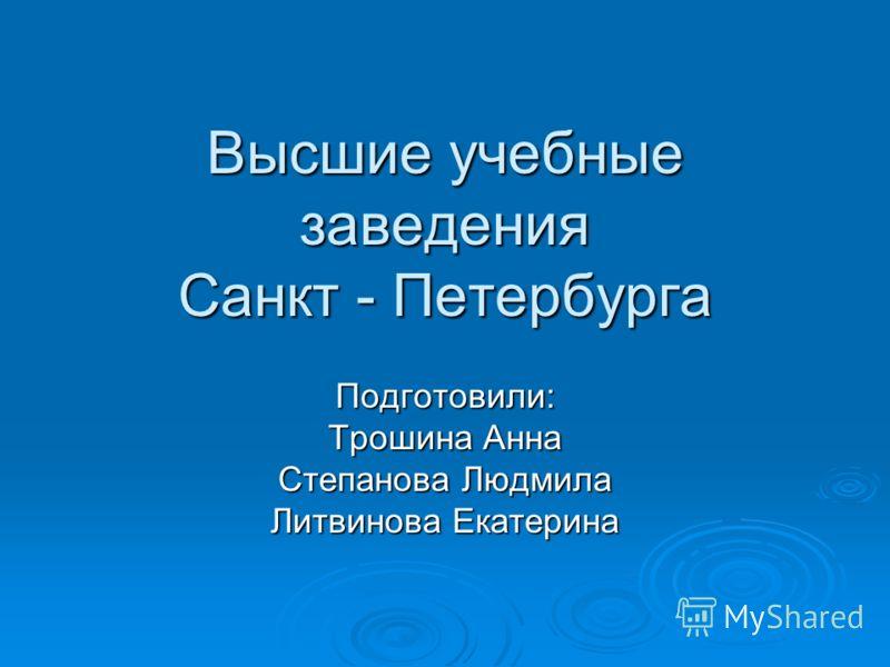 Высшие учебные заведения Санкт - Петербурга Подготовили: Трошина Анна Степанова Людмила Литвинова Екатерина