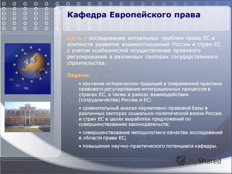 Кафедра Европейского права Цель – исследование актуальных проблем права ЕС в контексте развития взаимоотношений России и стран ЕС с учетом особенностей осуществления правового регулирования в различных секторах государственного строительства. Задачи:
