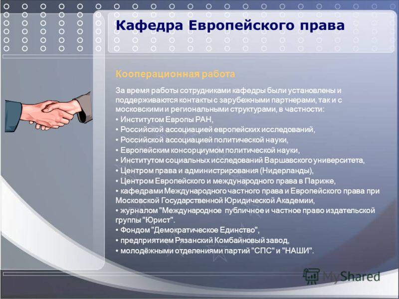 Кафедра Европейского права Кооперационная работа За время работы сотрудниками кафедры были установлены и поддерживаются контакты с зарубежными партнерами, так и с московскими и региональными структурами, в частности: Институтом Европы РАН, Российской