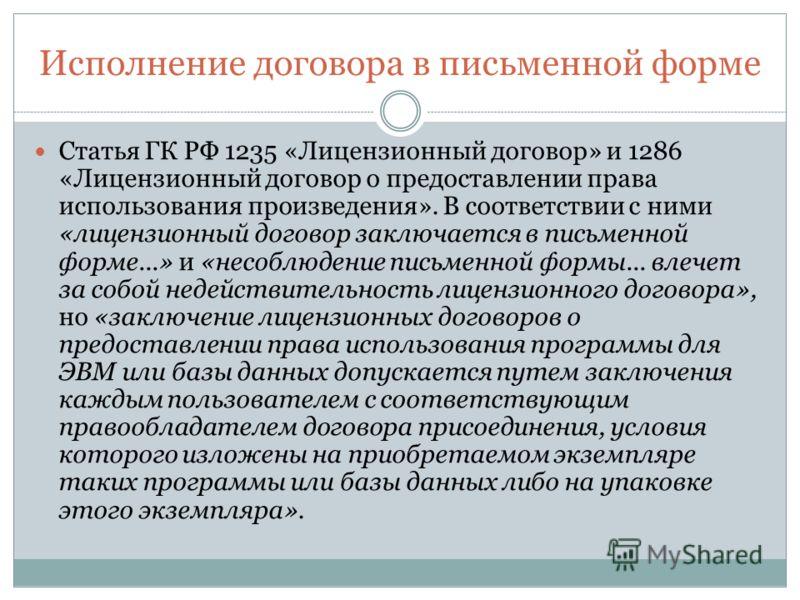 Исполнение договора в письменной форме Статья ГК РФ 1235 «Лицензионный договор» и 1286 «Лицензионный договор о предоставлении права использования произведения». В соответствии с ними «лицензионный договор заключается в письменной форме...» и «несоблю