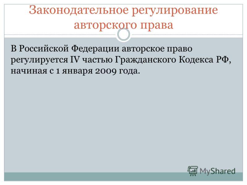 Законодательное регулирование авторского права В Российской Федерации авторское право регулируется IV частью Гражданского Кодекса РФ, начиная с 1 января 2009 года.