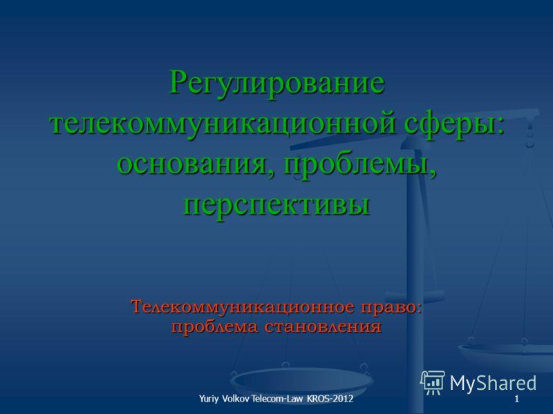 Yuriy Volkov Telecom-Law KROS-20121 Регулирование телекоммуникационной сферы: основания, проблемы, перспективы Телекоммуникационное право: проблема становления
