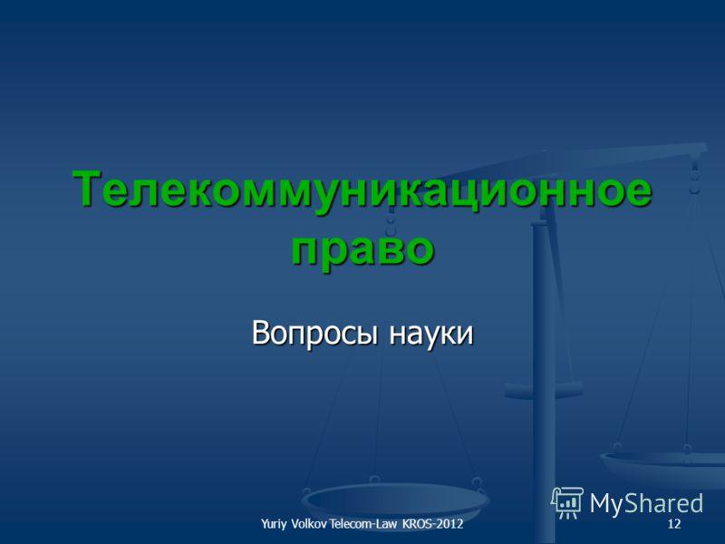 Yuriy Volkov Telecom-Law KROS-201212 Телекоммуникационное право Вопросы науки