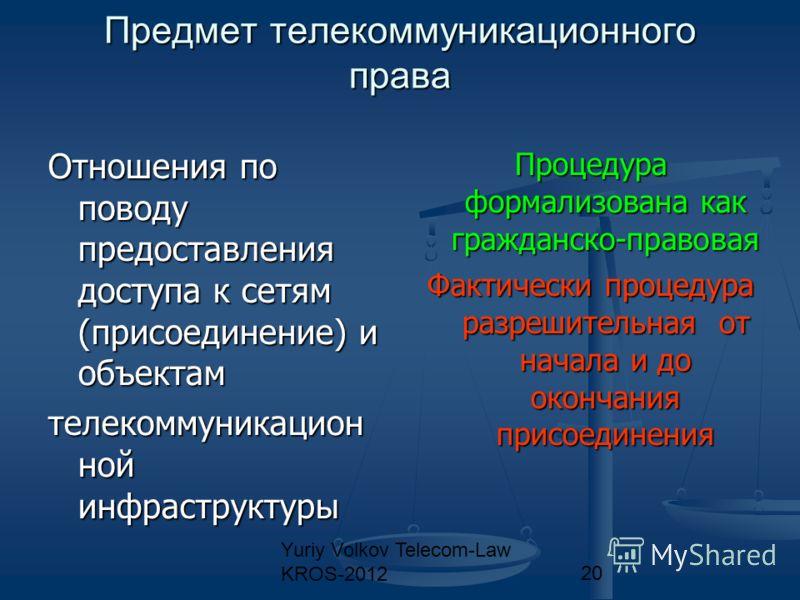 Yuriy Volkov Telecom-Law KROS-201220 Предмет телекоммуникационного права Отношения по поводу предоставления доступа к сетям (присоединение) и объектам телекоммуникацион ной инфраструктуры Процедура формализована как гражданско-правовая Фактически про