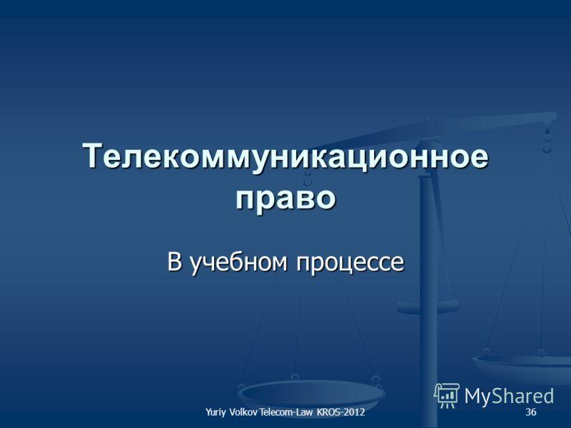 Yuriy Volkov Telecom-Law KROS-201236 Телекоммуникационное право В учебном процессе