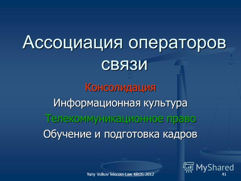 Yuriy Volkov Telecom-Law KROS-201241 Ассоциация операторов связи Консолидация Информационная культура Телекоммуникационное право Обучение и подготовка кадров