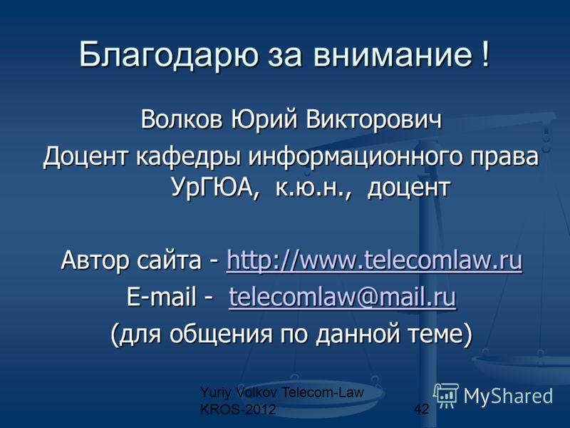 Yuriy Volkov Telecom-Law KROS-201242 Благодарю за внимание ! Волков Юрий Викторович Доцент кафедры информационного права УрГЮА, к.ю.н., доцент Автор сайта - http://www.telecomlaw.ru http://www.telecomlaw.ru E-mail - telecomlaw@mail.ru telecomlaw@mail
