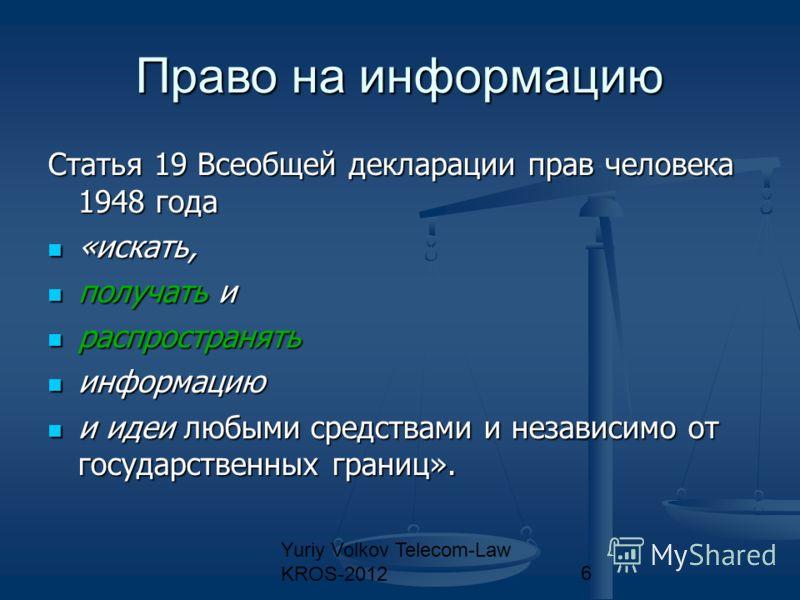 Yuriy Volkov Telecom-Law KROS-20126 Право на информацию Статья 19 Всеобщей декларации прав человека 1948 года «искать, «искать, получать и получать и распространять распространять информацию информацию и идеи любыми средствами и независимо от государ