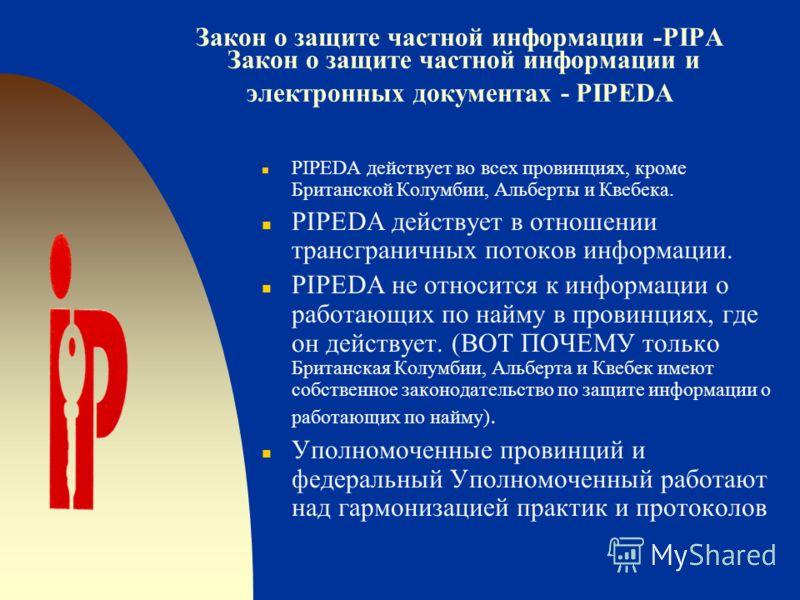 Закон о защите частной информации -PIPA Закон о защите частной информации и электронных документах - PIPEDA n Оба закона основаны на добросовестной информационной практике nВ значительной мере похожи, но не обязательно одинаковы. n PIPA – это закон «