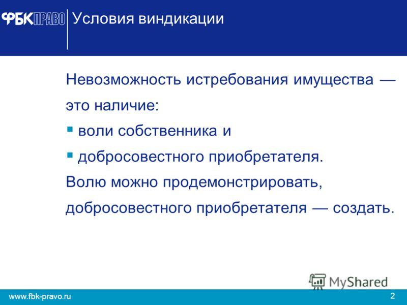 2 www.fbk-pravo.ru Условия виндикации Невозможность истребования имущества это наличие: воли собственника и добросовестного приобретателя. Волю можно продемонстрировать, добросовестного приобретателя создать.