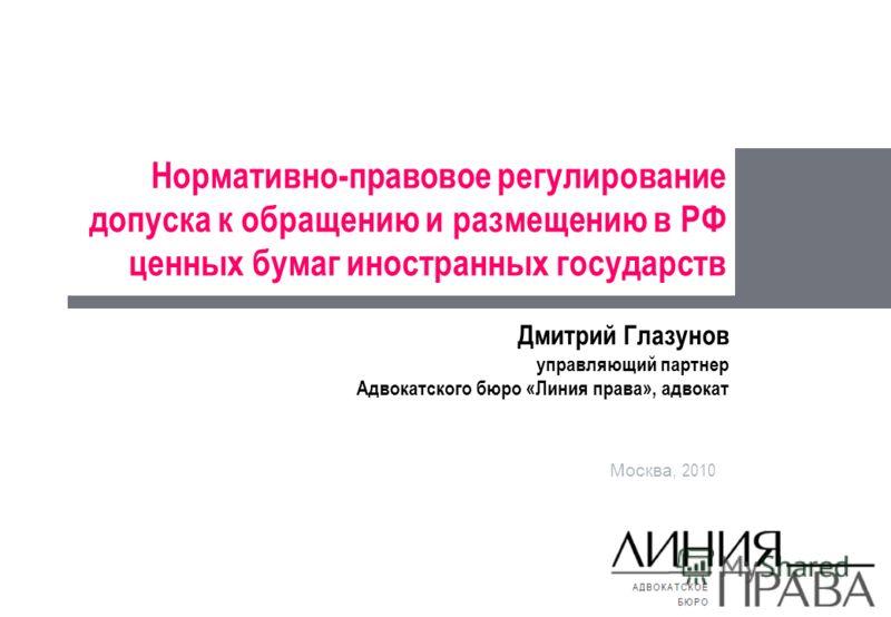 Нормативно-правовое регулирование допуска к обращению и размещению в РФ ценных бумаг иностранных государств Москва, 2010 Дмитрий Глазунов управляющий партнер Адвокатского бюро «Линия права», адвокат