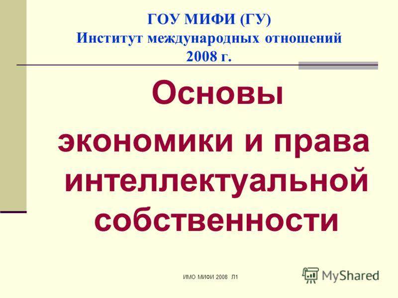 ИМО МИФИ 2008 Л11 ГОУ МИФИ (ГУ) Институт международных отношений 2008 г. Основы экономики и права интеллектуальной собственности
