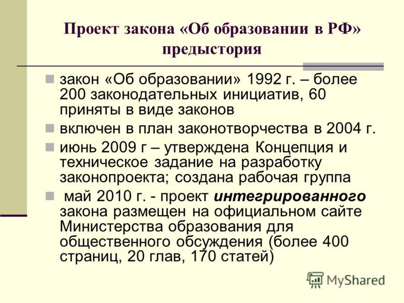 Проект закона «Об образовании в РФ» предыстория закон «Об образовании» 1992 г. – более 200 законодательных инициатив, 60 приняты в виде законов включен в план законотворчества в 2004 г. июнь 2009 г – утверждена Концепция и техническое задание на разр